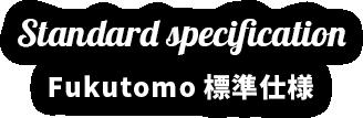 Fukutomo標準仕様